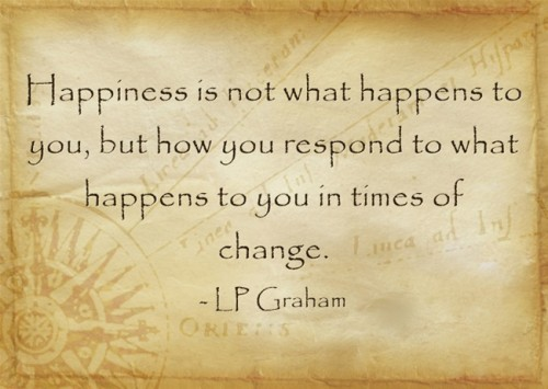 Finding Happiness During Times Of Major Change: Happiness is not what happens to you quote