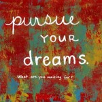 Pursue a Big Dream: What are You Waiting For?