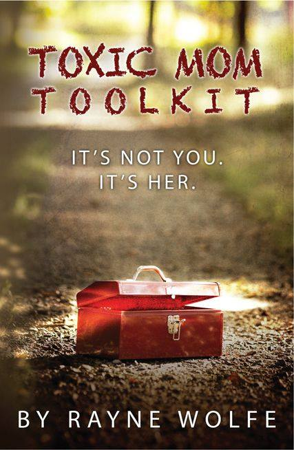 Toxic Mom Toolkit: Discovering a Happy Life Despite Toxic Parenting by Rayne Wolfe