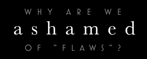 Why are we Ashamed of flaws?