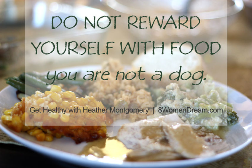 Get Healthy with Heather Montgomery - Do not reward yourself with food - you are not a dog