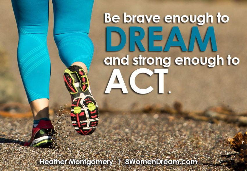 Be Brave Enough to Dream and Strong Enough to Act