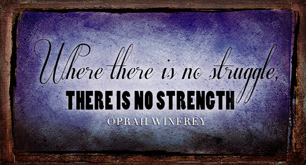 """Where there is no struggle, there is no strength."" Oprah Winfrey"