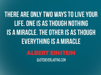 quotes There-are-only-two-ways-to-live-your-life.-One-is-as-though-nothing-is-a-miracle.-The-other-is-as-though-everything-is-a-miracle.-Albert-Einstein
